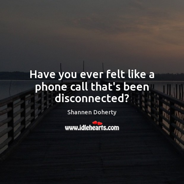 Have you ever felt like a phone call that's been disconnected? Shannen Doherty Picture Quote