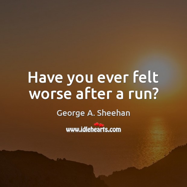 Have you ever felt worse after a run? George A. Sheehan Picture Quote