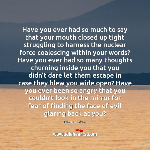 Have you ever had so much to say that your mouth closed Ellen Hopkins Picture Quote