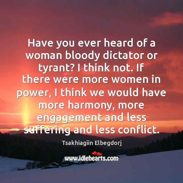 Have you ever heard of a woman bloody dictator or tyrant? I Engagement Quotes Image