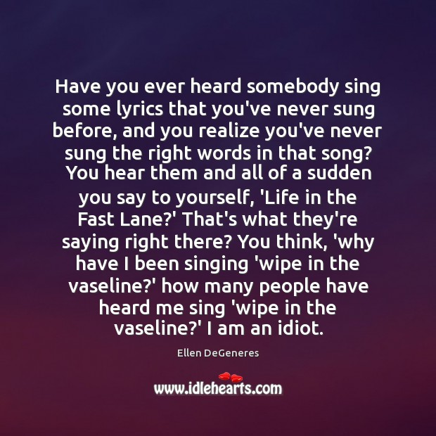 Have you ever heard somebody sing some lyrics that you've never sung Image