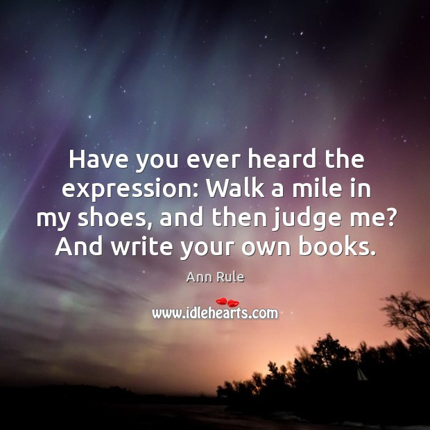 Image, Have you ever heard the expression: walk a mile in my shoes, and then judge me? and write your own books.