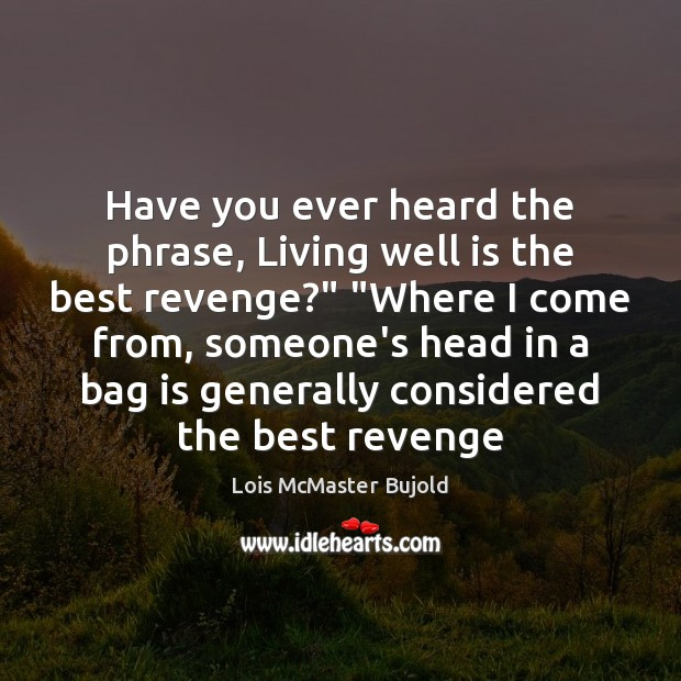 """Have you ever heard the phrase, Living well is the best revenge?"""" """" Lois McMaster Bujold Picture Quote"""