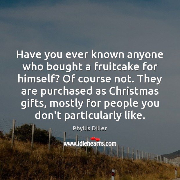 Have you ever known anyone who bought a fruitcake for himself? Of Image