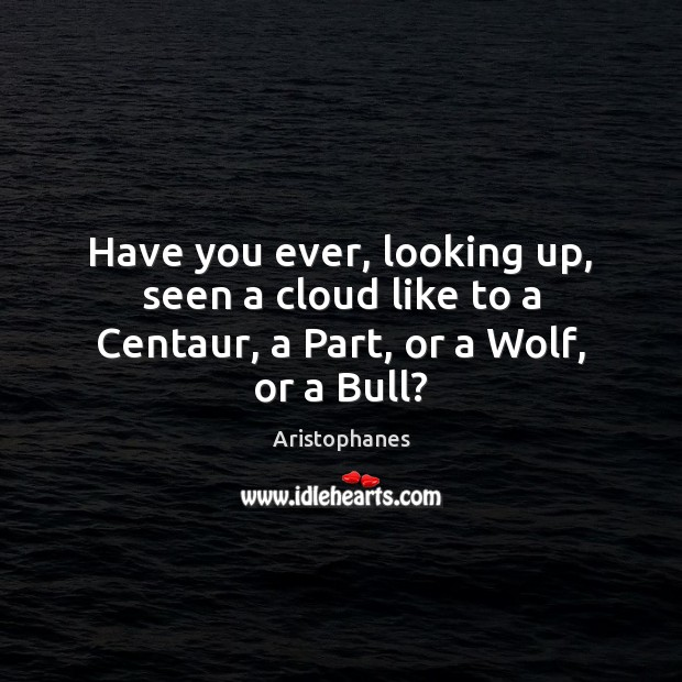 Image, Have you ever, looking up, seen a cloud like to a Centaur, a Part, or a Wolf, or a Bull?