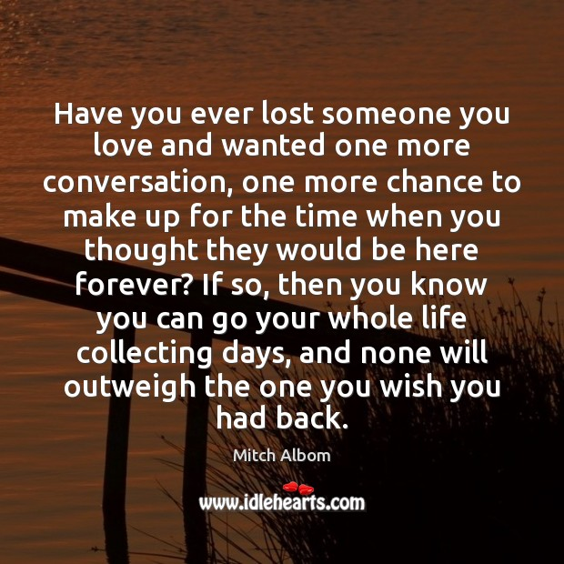 Have you ever lost someone you love and wanted one more conversation, Mitch Albom Picture Quote