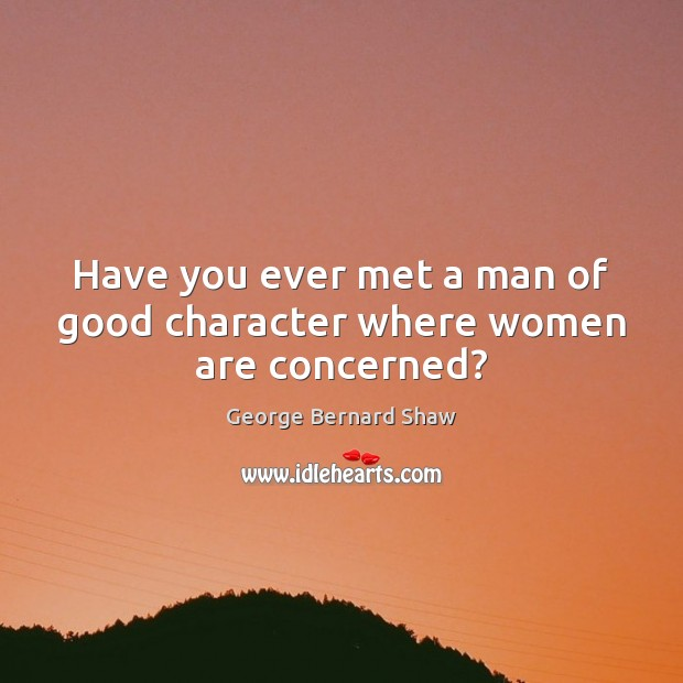 Have you ever met a man of good character where women are concerned? Good Character Quotes Image