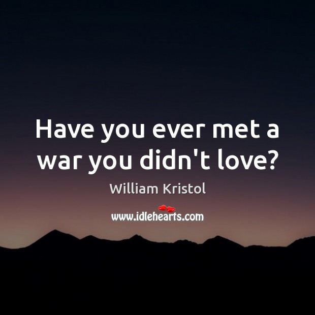 Have you ever met a war you didn't love? William Kristol Picture Quote