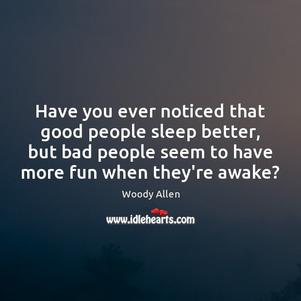 Image, Have you ever noticed that good people sleep better, but bad people