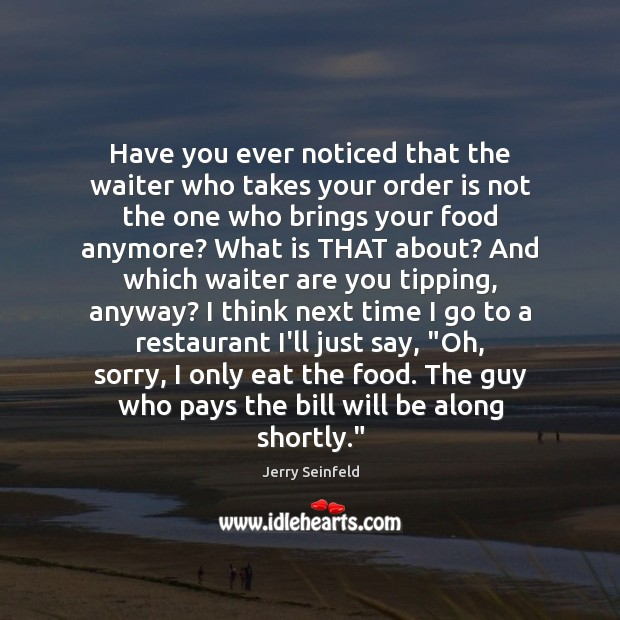 Have you ever noticed that the waiter who takes your order is Jerry Seinfeld Picture Quote