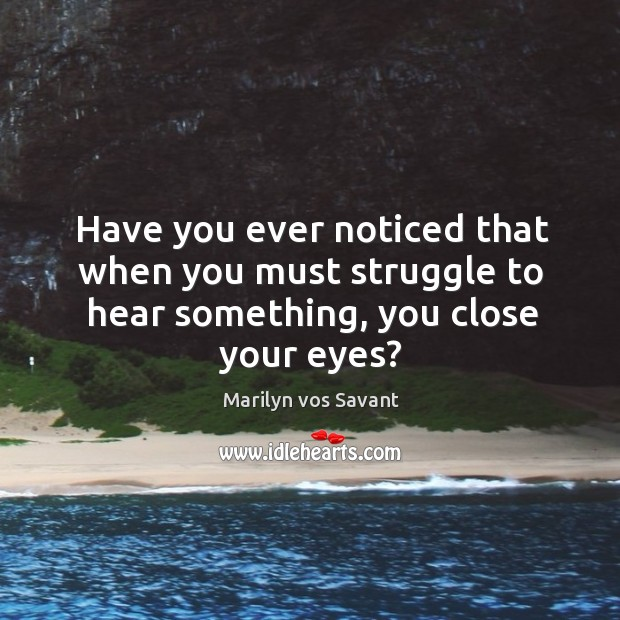 Image, Have you ever noticed that when you must struggle to hear something, you close your eyes?