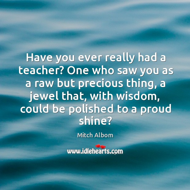 Have you ever really had a teacher? One who saw you as Mitch Albom Picture Quote