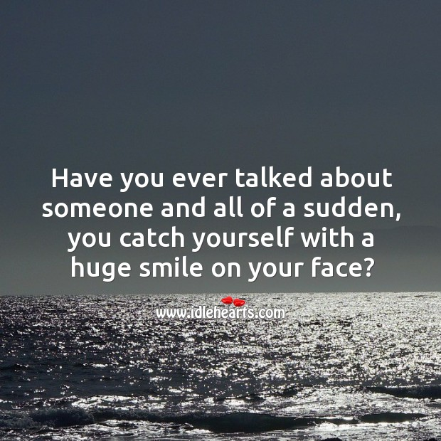 Have you ever talked about someone and all of a sudden, you catch yourself with a huge smile on your face? Image