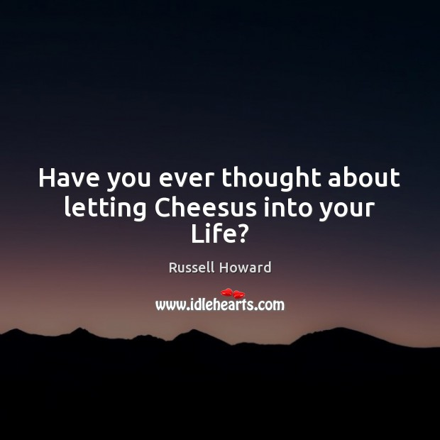Have you ever thought about letting Cheesus into your Life? Image