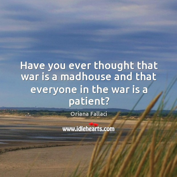 Have you ever thought that war is a madhouse and that everyone in the war is a patient? Image
