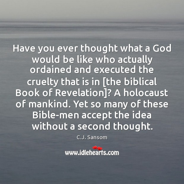 Have you ever thought what a God would be like who actually C.J. Sansom Picture Quote