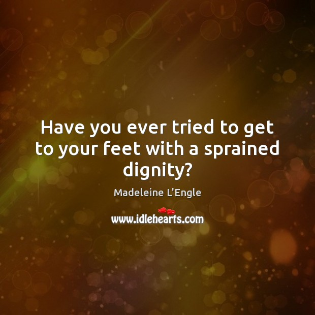 Have you ever tried to get to your feet with a sprained dignity? Image
