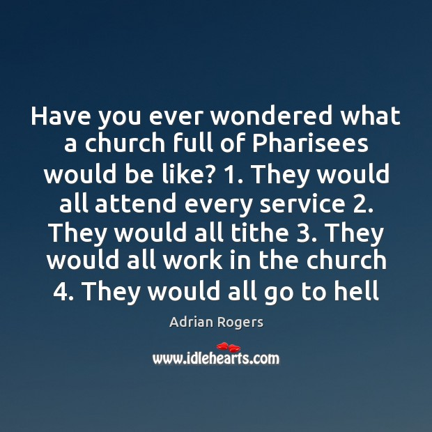 Have you ever wondered what a church full of Pharisees would be Adrian Rogers Picture Quote