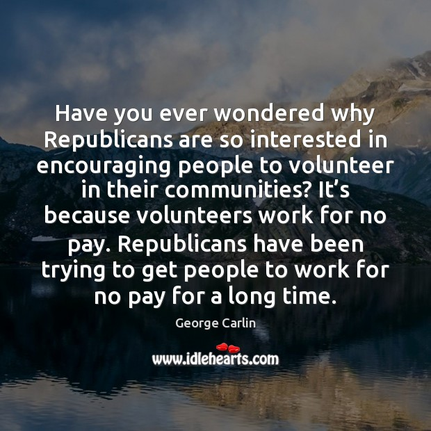 Have you ever wondered why Republicans are so interested in encouraging people Image