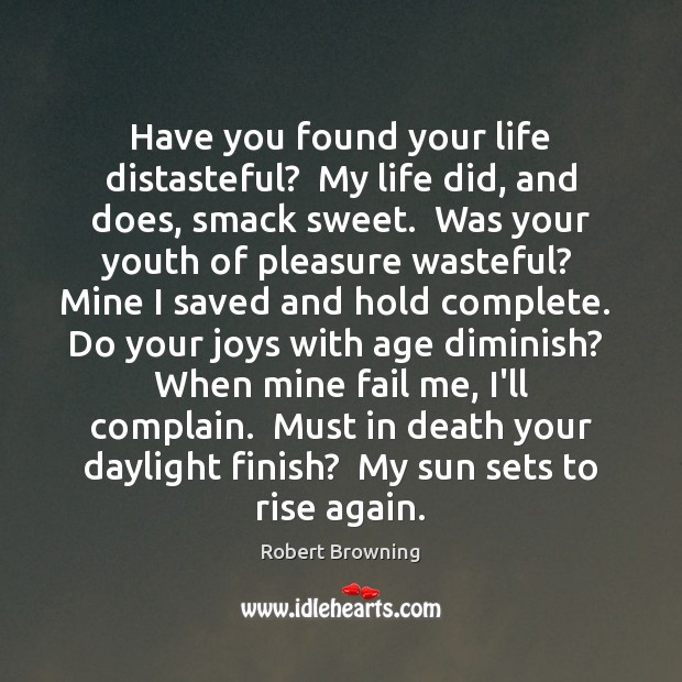 Have you found your life distasteful?  My life did, and does, smack Robert Browning Picture Quote