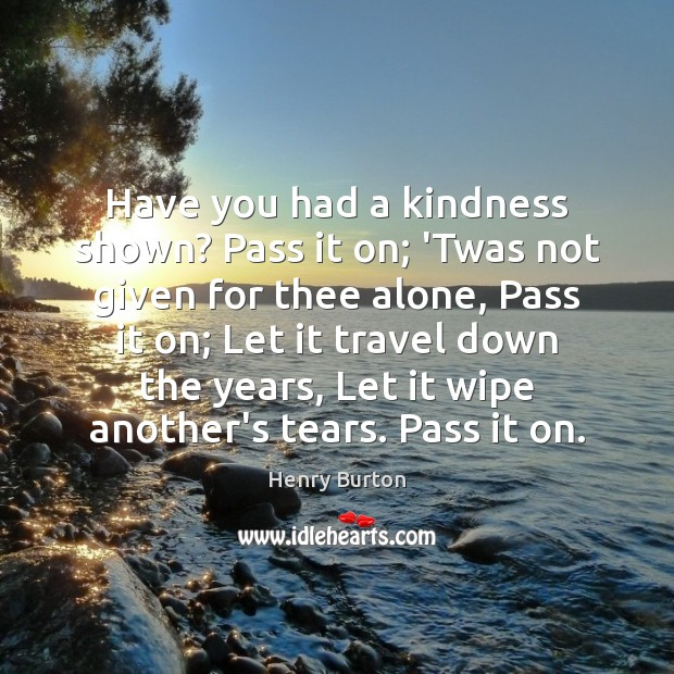Have you had a kindness shown? Pass it on; 'Twas not given Image