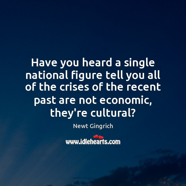 Newt Gingrich Picture Quote image saying: Have you heard a single national figure tell you all of the