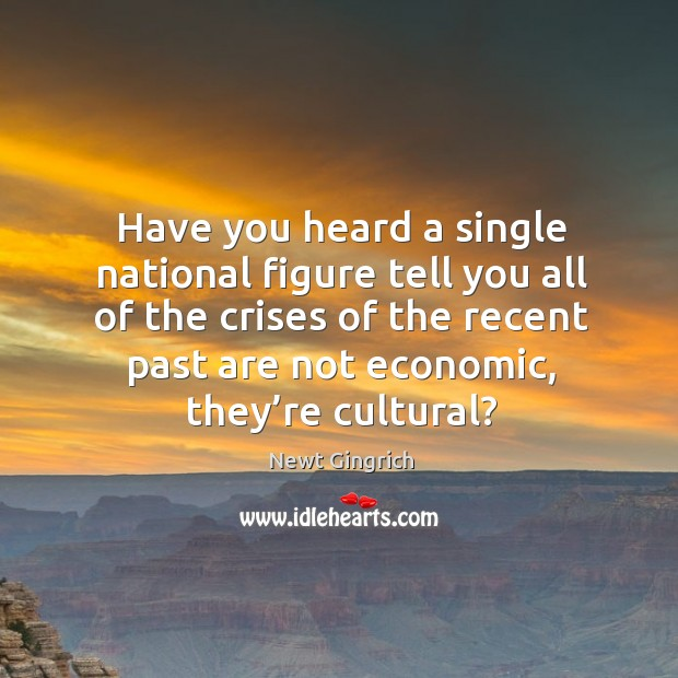 Have you heard a single national figure tell you all of the crises of the recent past are not economic, they're cultural? Image
