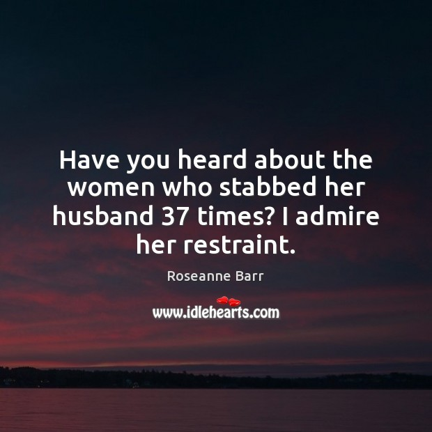 Have you heard about the women who stabbed her husband 37 times? I admire her restraint. Roseanne Barr Picture Quote