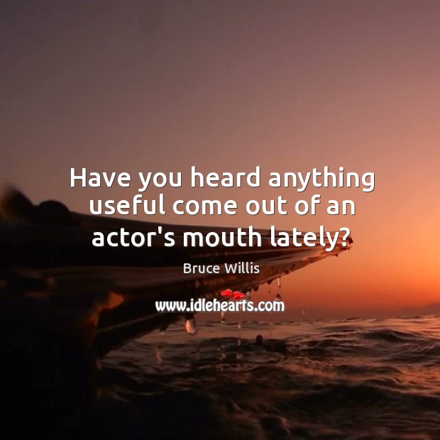 Have you heard anything useful come out of an actor's mouth lately? Bruce Willis Picture Quote