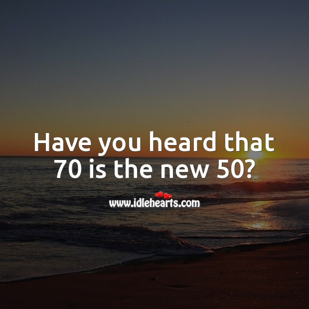 Have you heard that 70 is the new 50? 70th Birthday Messages Image