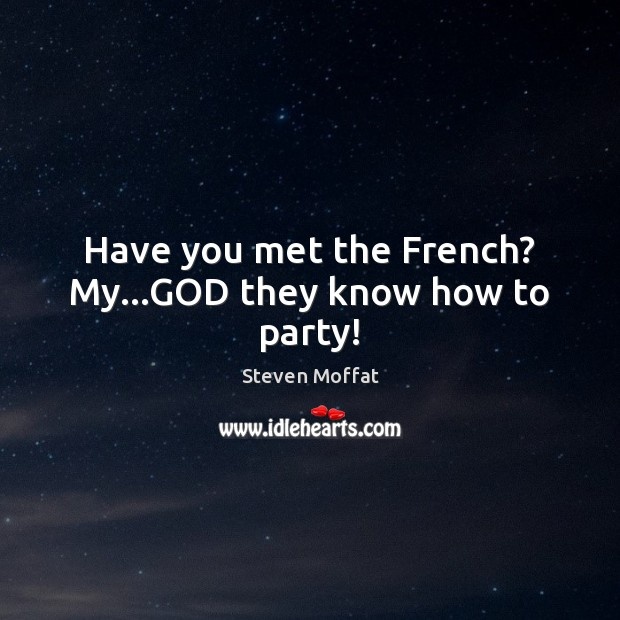 Have you met the French? My…GOD they know how to party! Steven Moffat Picture Quote
