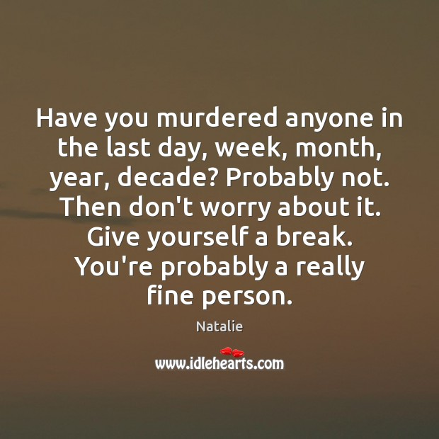 Have you murdered anyone in the last day, week, month, year, decade? Natalie Picture Quote
