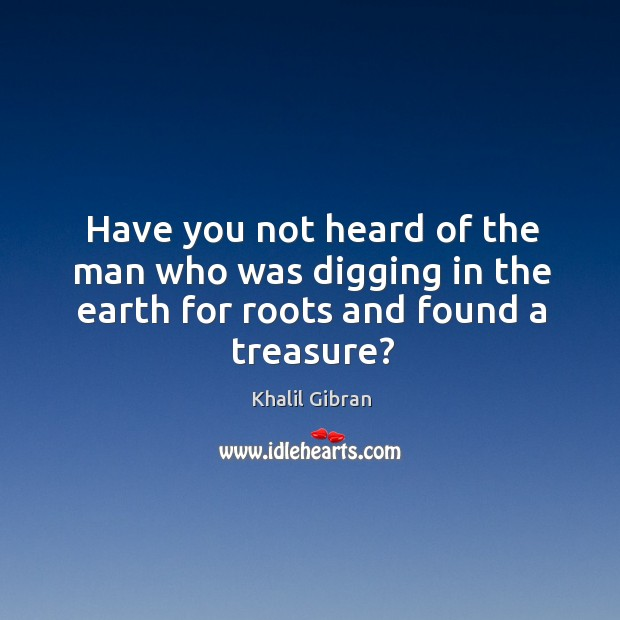Image, Have you not heard of the man who was digging in the earth for roots and found a treasure?