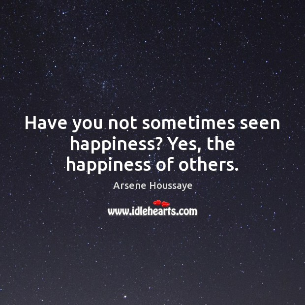 Image, Have you not sometimes seen happiness? Yes, the happiness of others.