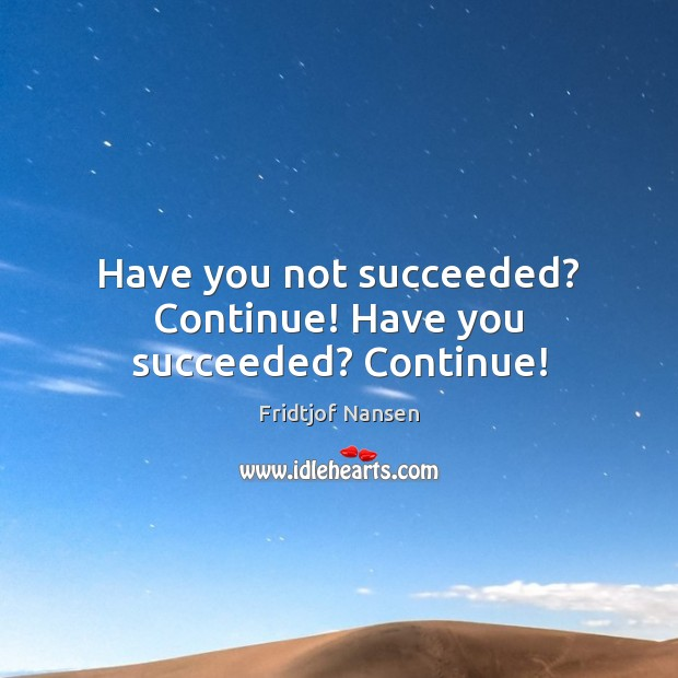 Have you not succeeded? Continue! Have you succeeded? Continue! Image