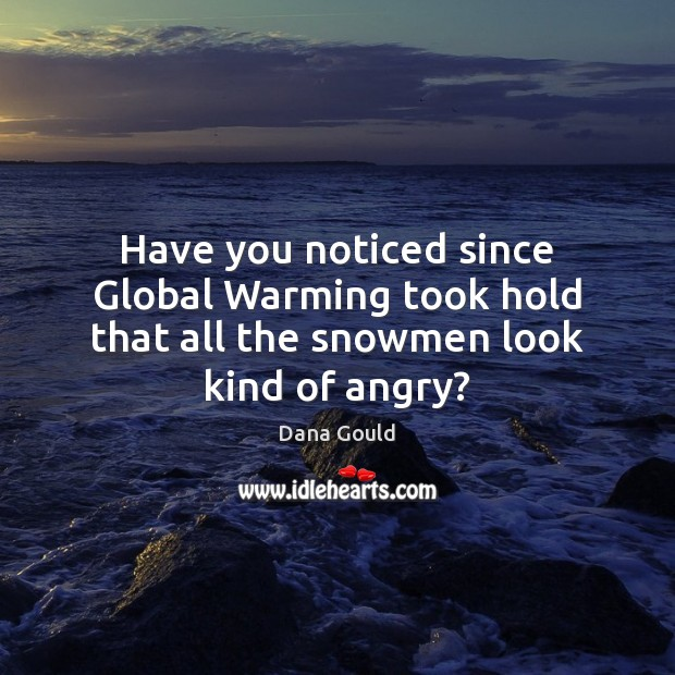Have you noticed since Global Warming took hold that all the snowmen look kind of angry? Image