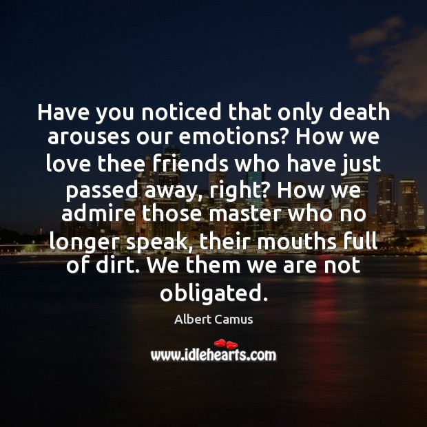 Image, Have you noticed that only death arouses our emotions? How we love