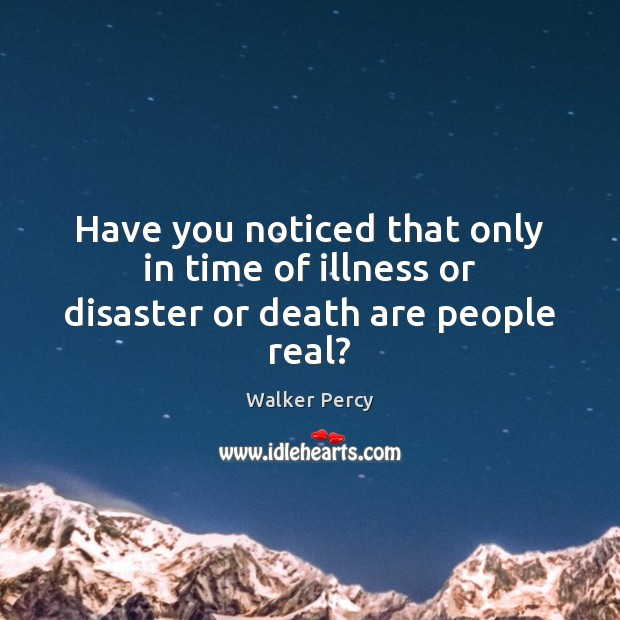 Have you noticed that only in time of illness or disaster or death are people real? Image