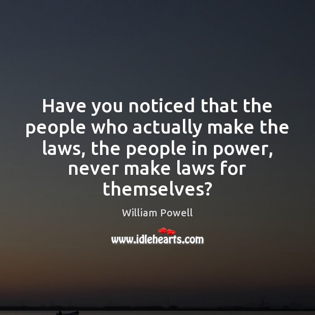 Have you noticed that the people who actually make the laws, the William Powell Picture Quote
