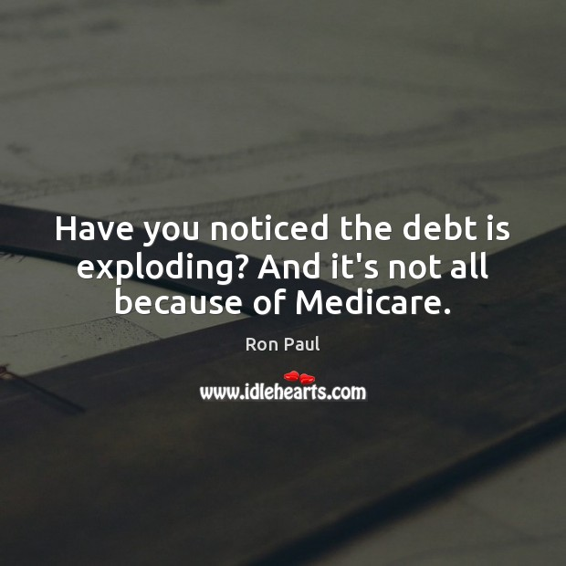 Have you noticed the debt is exploding? And it's not all because of Medicare. Debt Quotes Image