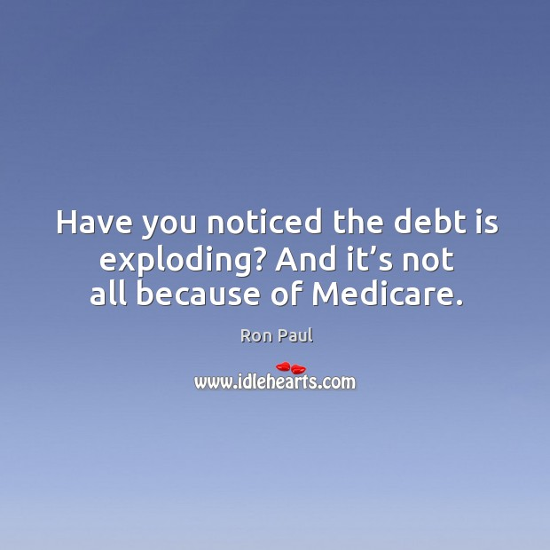 Image, Have you noticed the debt is exploding? and it's not all because of medicare.