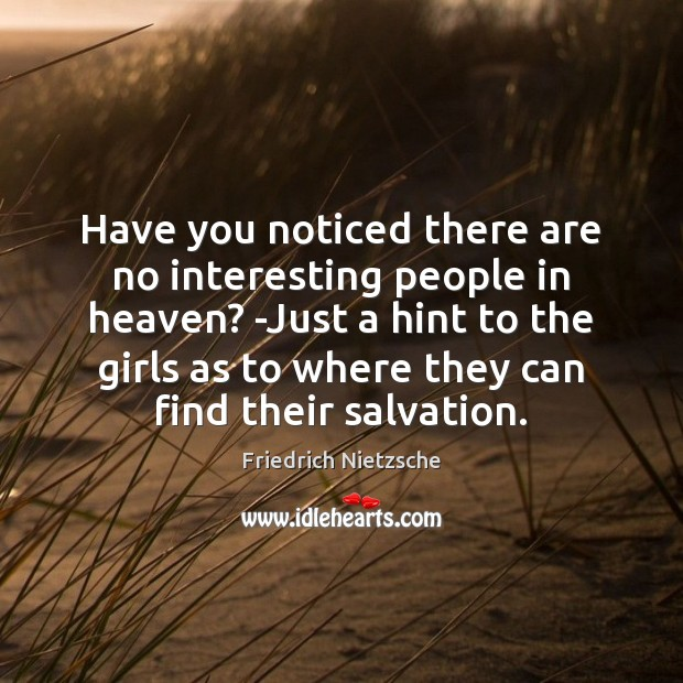 Have you noticed there are no interesting people in heaven? -Just a Image