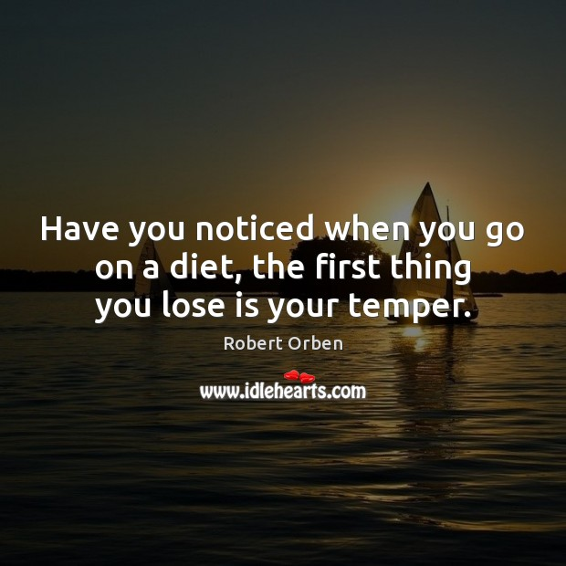 Have you noticed when you go on a diet, the first thing you lose is your temper. Robert Orben Picture Quote