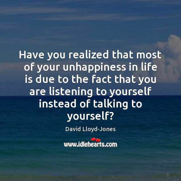 Have you realized that most of your unhappiness in life is due David Lloyd-Jones Picture Quote