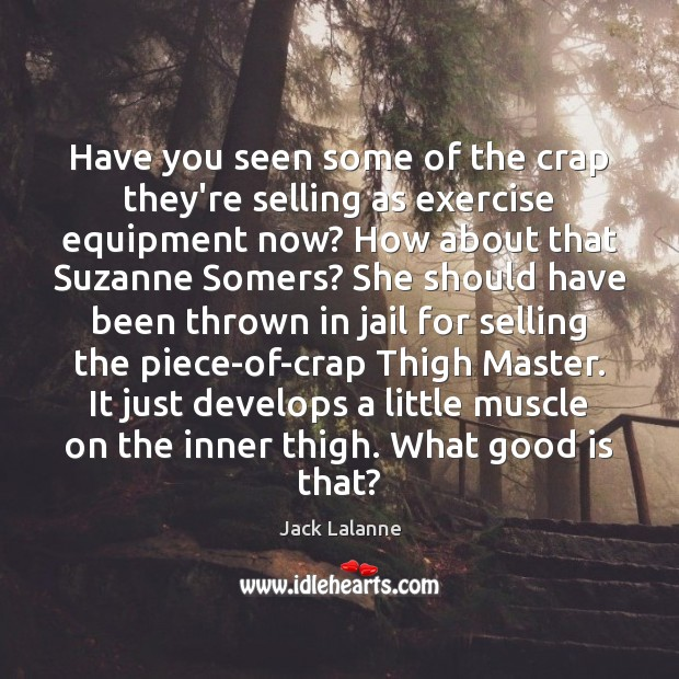 Have you seen some of the crap they're selling as exercise equipment Jack Lalanne Picture Quote