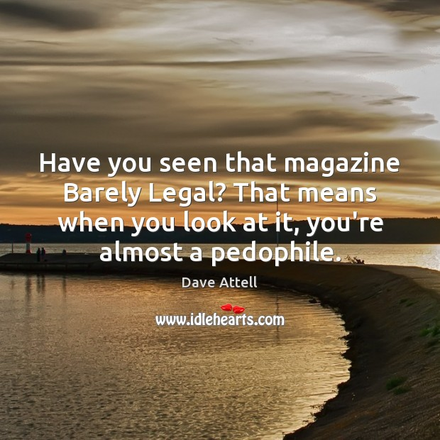 Have you seen that magazine Barely Legal? That means when you look Legal Quotes Image