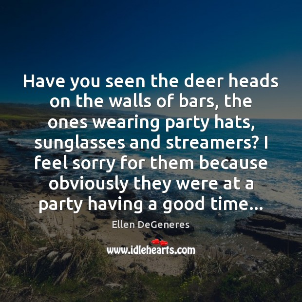 Have you seen the deer heads on the walls of bars, the Ellen DeGeneres Picture Quote