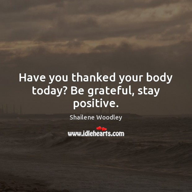 Have you thanked your body today? Be grateful, stay positive. Stay Positive Quotes Image