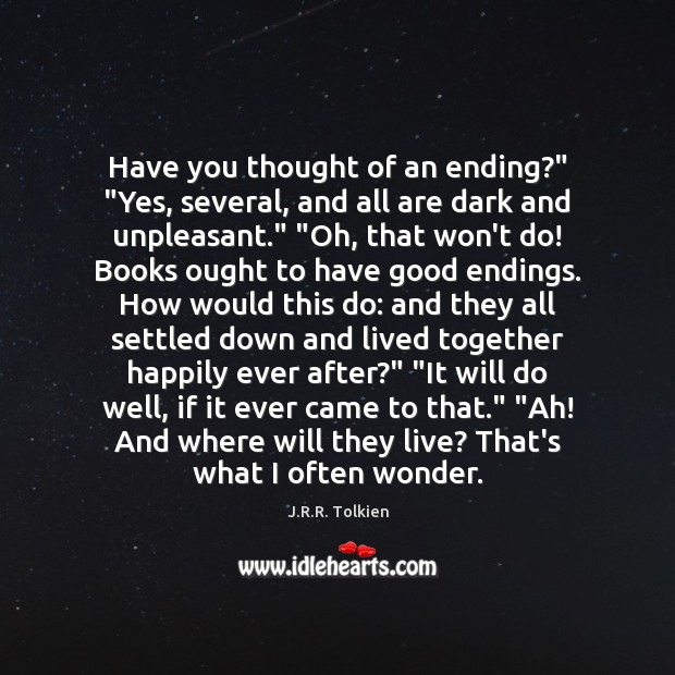"""Have you thought of an ending?"""" """"Yes, several, and all are dark J.R.R. Tolkien Picture Quote"""