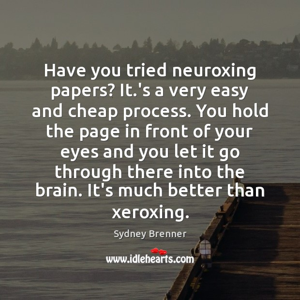 Have you tried neuroxing papers? It.'s a very easy and cheap Sydney Brenner Picture Quote